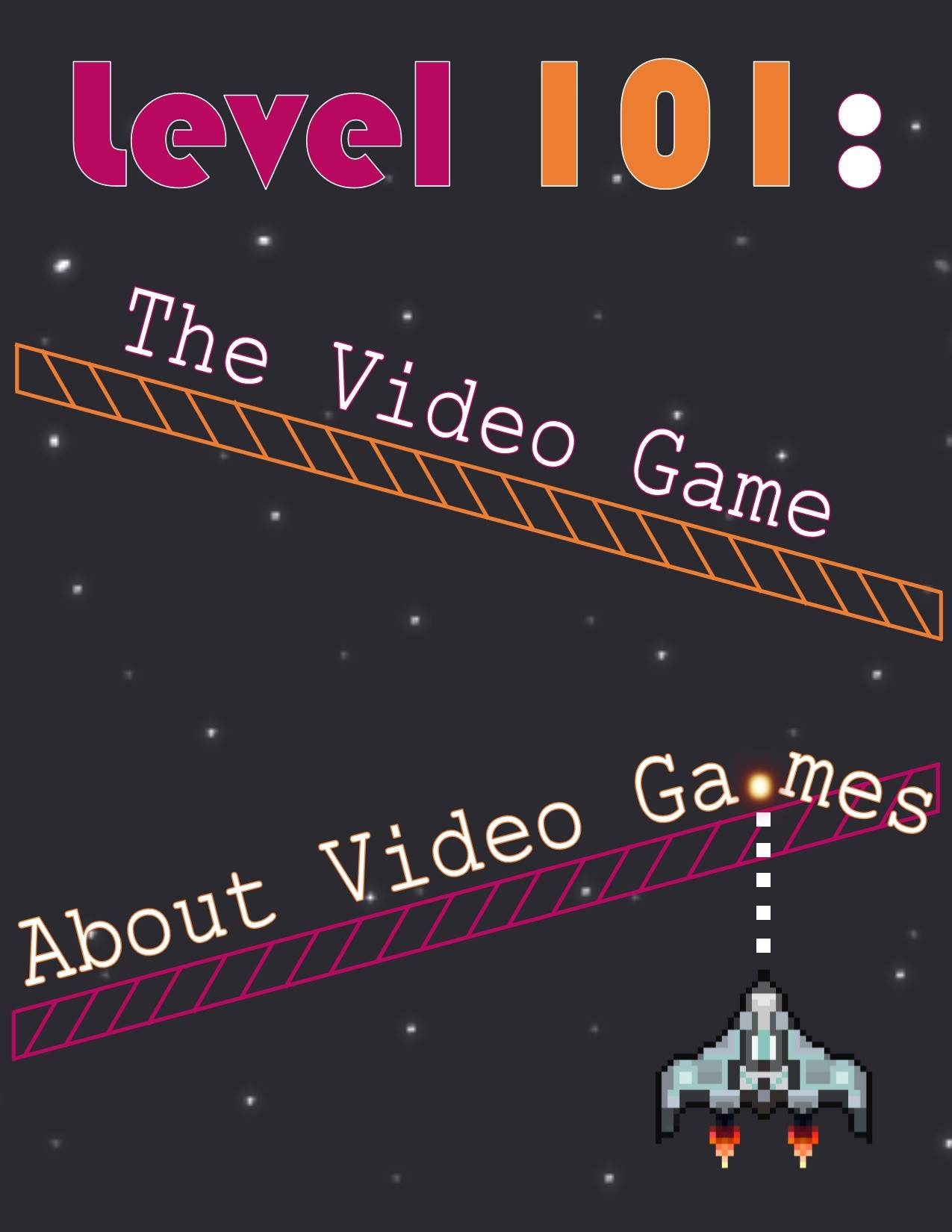 Black space background with words Level 101: The Video Game and About Video Games in pink and orange with spaceship in bottom right corner